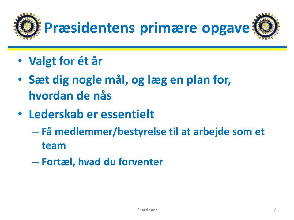 Præsidentens primære opgave Valgt for ét år Sæt dig nogle mål, og læg en plan for, hvordan de nås Lederskab er essentielt – Få medlemmer/bestyrelse til at arbejde som et team – Fortæl, hvad du forventer Præsident4