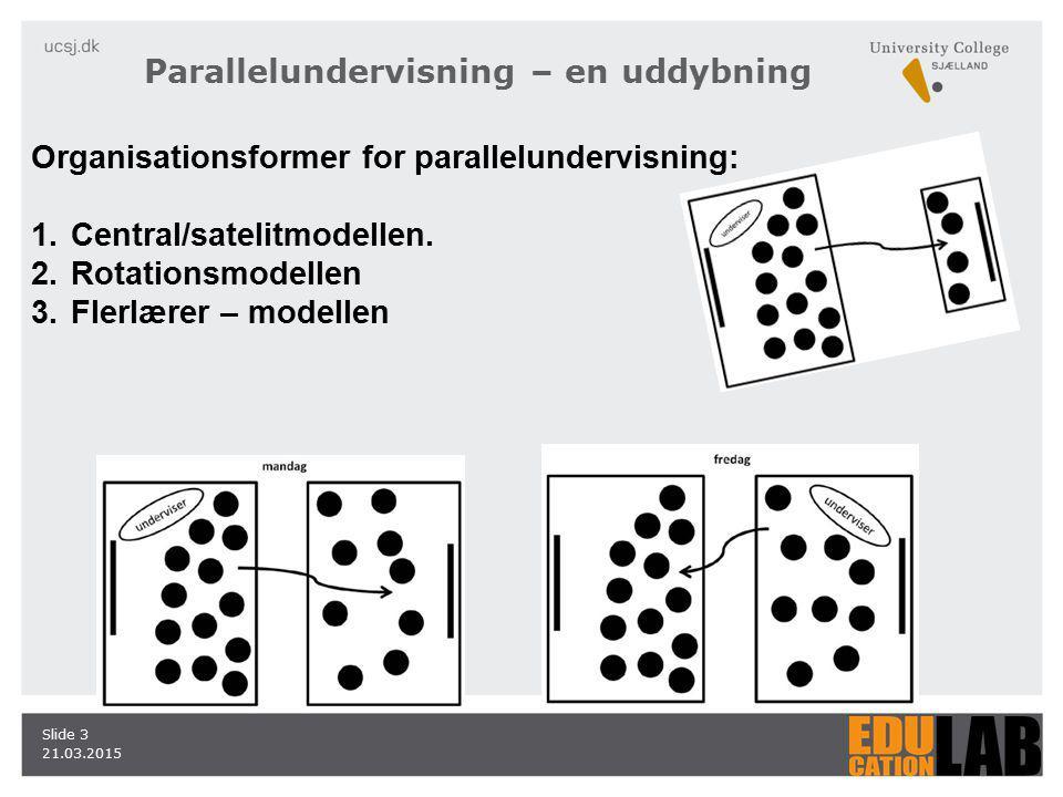 21.03.2015 Slide 3 Parallelundervisning – en uddybning Organisationsformer for parallelundervisning: 1.Central/satelitmodellen.