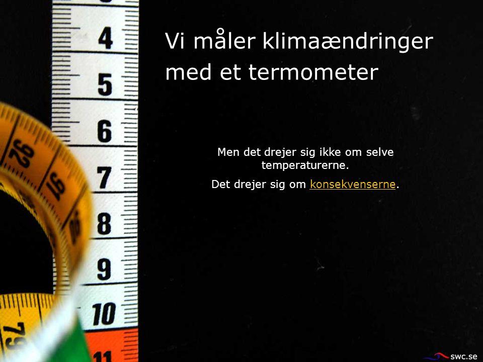 Vi måler klimaændringer med et termometer Men det drejer sig ikke om selve temperaturerne. Det drejer sig om konsekvenserne.