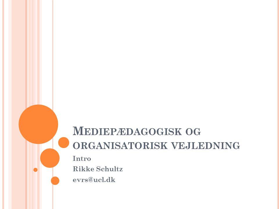 M EDIEPÆDAGOGISK OG ORGANISATORISK VEJLEDNING Intro Rikke Schultz evrs@ucl.dk