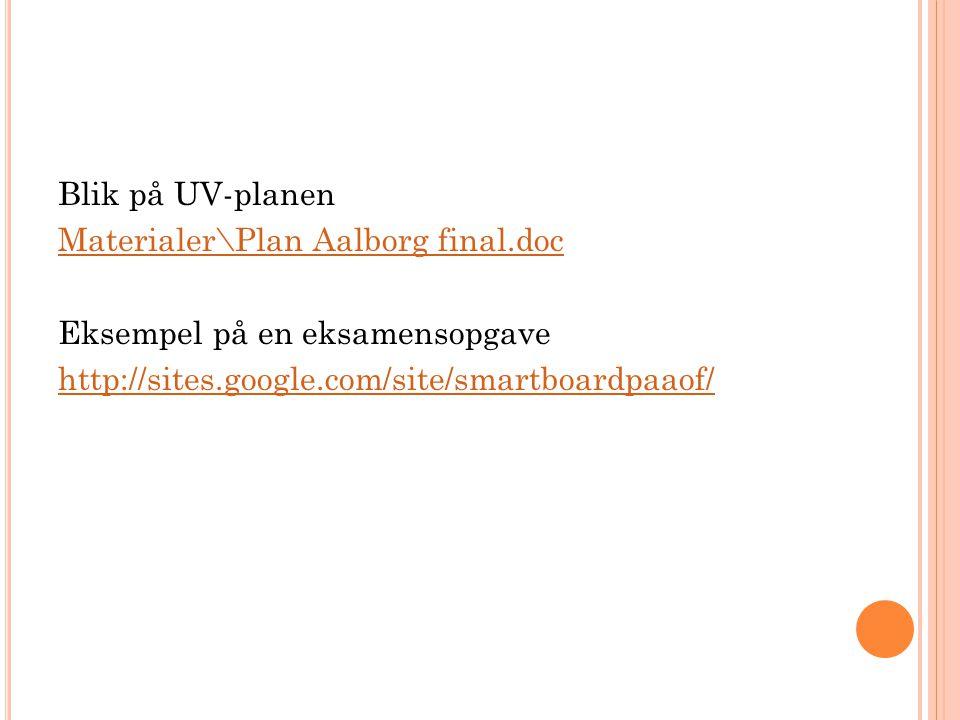 Blik på UV-planen Materialer\Plan Aalborg final.doc Eksempel på en eksamensopgave http://sites.google.com/site/smartboardpaaof/