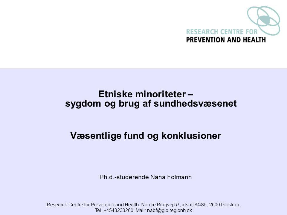 Etniske minoriteter – sygdom og brug af sundhedsvæsenet Væsentlige fund og konklusioner Ph.d.-studerende Nana Folmann Research Centre for Prevention and Health.