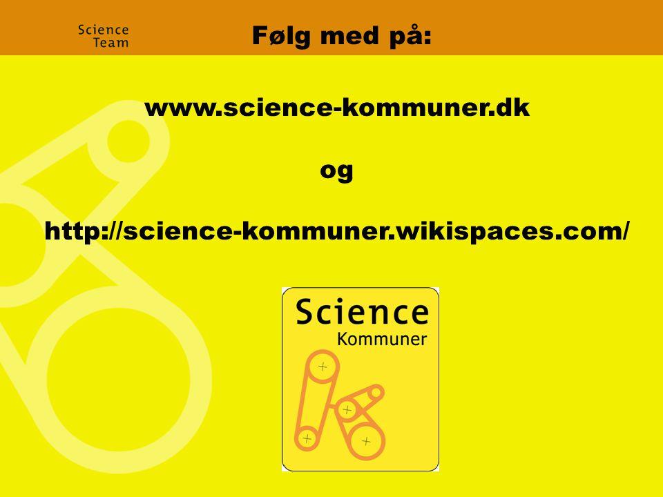 www.science-kommuner.dk og http://science-kommuner.wikispaces.com/ Følg med på: