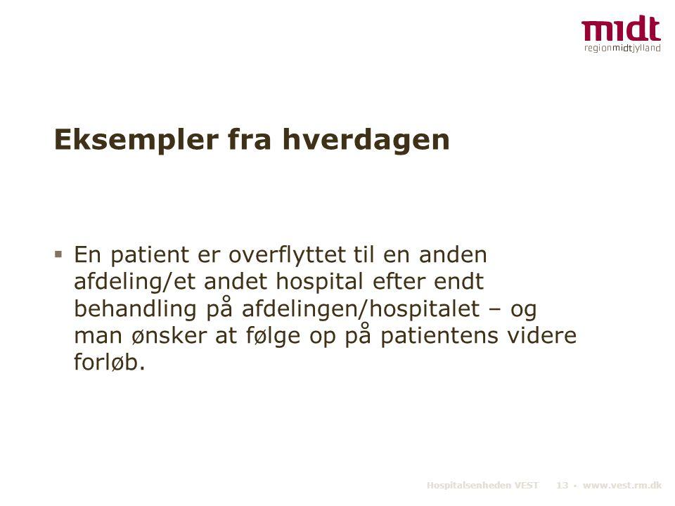 Hospitalsenheden VEST 13 ▪ www.vest.rm.dk Eksempler fra hverdagen  En patient er overflyttet til en anden afdeling/et andet hospital efter endt behan
