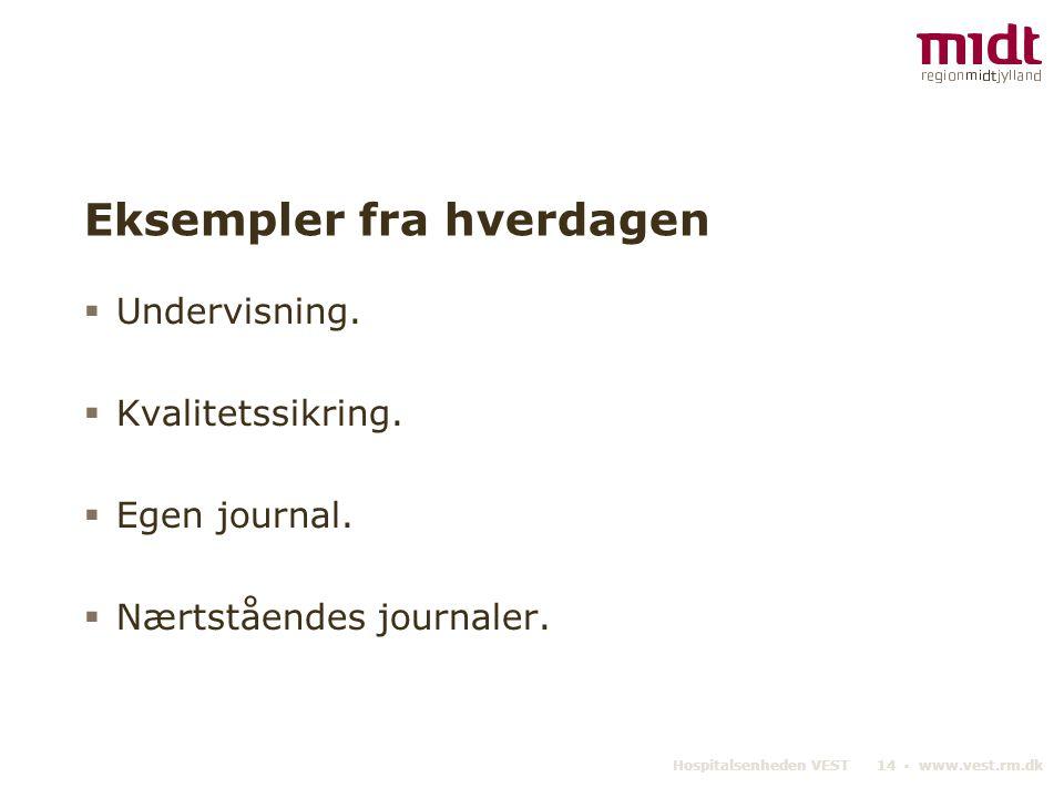Hospitalsenheden VEST 14 ▪ www.vest.rm.dk Eksempler fra hverdagen  Undervisning.  Kvalitetssikring.  Egen journal.  Nærtståendes journaler.