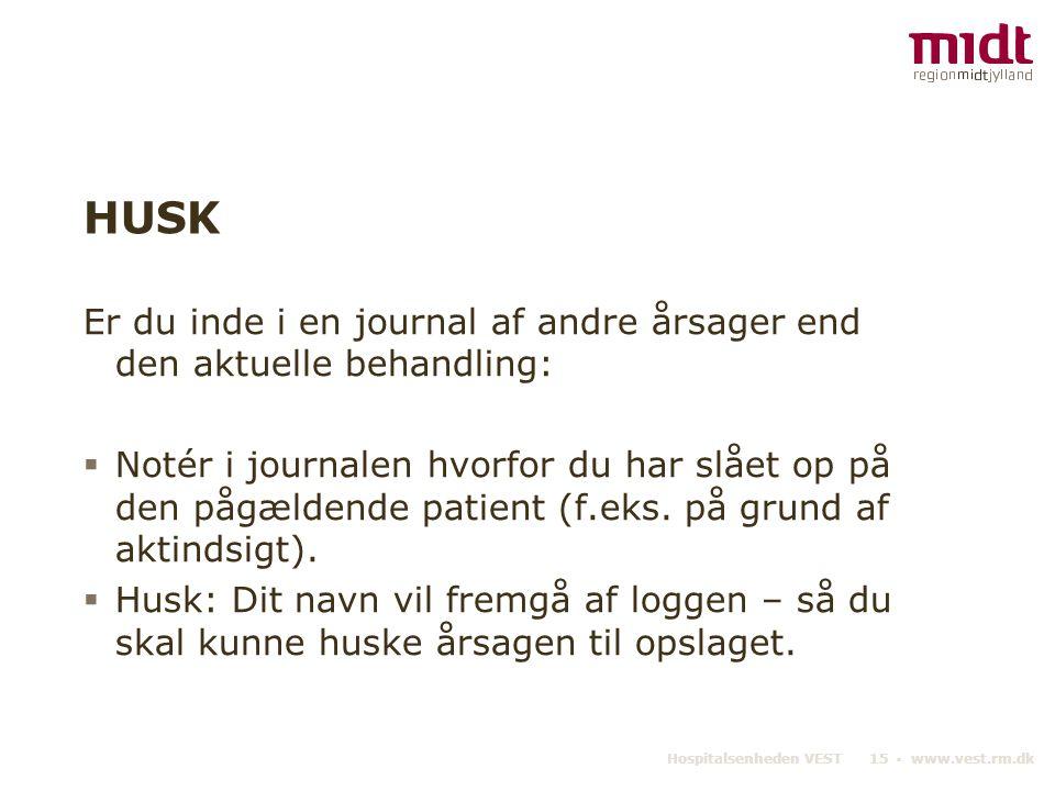 Hospitalsenheden VEST 15 ▪ www.vest.rm.dk HUSK Er du inde i en journal af andre årsager end den aktuelle behandling:  Notér i journalen hvorfor du ha