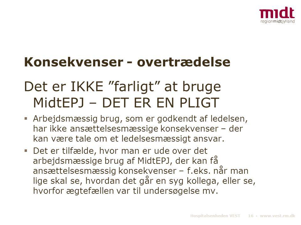 """Hospitalsenheden VEST 16 ▪ www.vest.rm.dk Konsekvenser - overtrædelse Det er IKKE """"farligt"""" at bruge MidtEPJ – DET ER EN PLIGT  Arbejdsmæssig brug, s"""