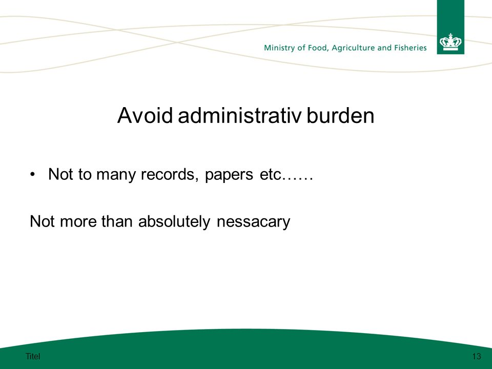 Avoid administrativ burden Not to many records, papers etc…… Not more than absolutely nessacary Titel13