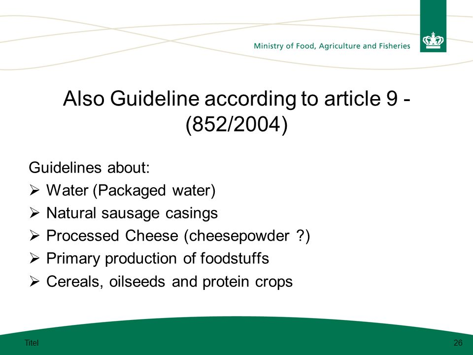 Also Guideline according to article 9 - (852/2004) Guidelines about:  Water (Packaged water)  Natural sausage casings  Processed Cheese (cheesepowder )  Primary production of foodstuffs  Cereals, oilseeds and protein crops Titel26