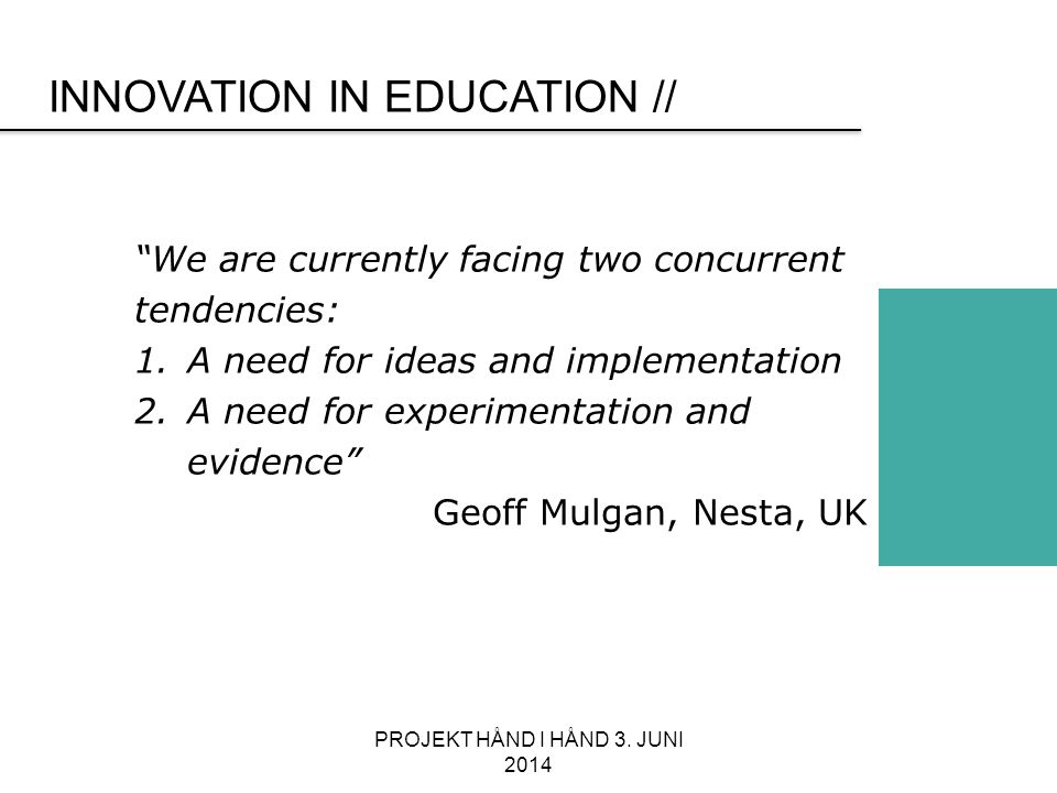 INNOVATION IN EDUCATION // We are currently facing two concurrent tendencies: 1.A need for ideas and implementation 2.A need for experimentation and evidence Geoff Mulgan, Nesta, UK PROJEKT HÅND I HÅND 3.
