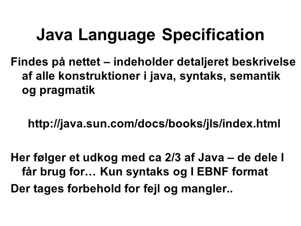 Java Language Specification Findes på nettet – indeholder detaljeret beskrivelse af alle konstruktioner i java, syntaks, semantik og pragmatik http://java.sun.com/docs/books/jls/index.html Her følger et udkog med ca 2/3 af Java – de dele I får brug for… Kun syntaks og I EBNF format Der tages forbehold for fejl og mangler..