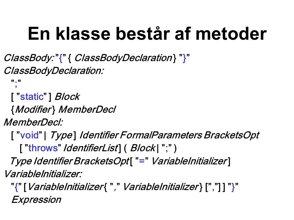 En klasse består af metoder ClassBody: { { ClassBodyDeclaration } } ClassBodyDeclaration: ; [ static ] Block {Modifier } MemberDecl MemberDecl: [ void | Type ] Identifier FormalParameters BracketsOpt [ throws IdentifierList ] ( Block | ; ) Type Identifier BracketsOpt [ = VariableInitializer ] VariableInitializer: { [VariableInitializer { , VariableInitializer } [ , ] ] } Expression