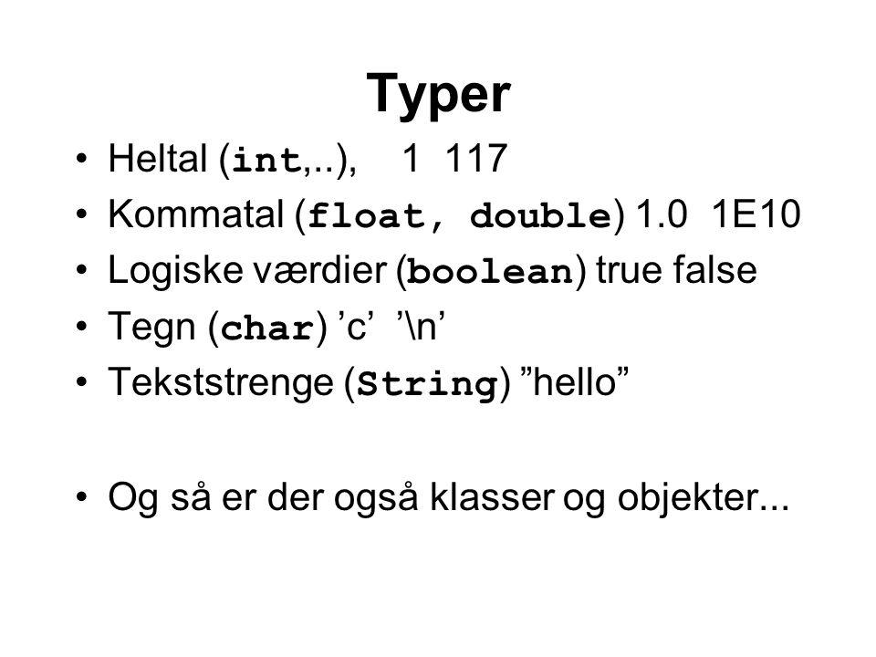 Typer Heltal ( int,..), 1 117 Kommatal ( float, double ) 1.0 1E10 Logiske værdier ( boolean ) true false Tegn ( char ) 'c' '\n' Tekststrenge ( String ) hello Og så er der også klasser og objekter...