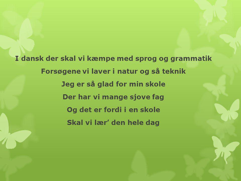 I dansk der skal vi kæmpe med sprog og grammatik Forsøgene vi laver i natur og så teknik Jeg er så glad for min skole Der har vi mange sjove fag Og det er fordi i en skole Skal vi lær' den hele dag