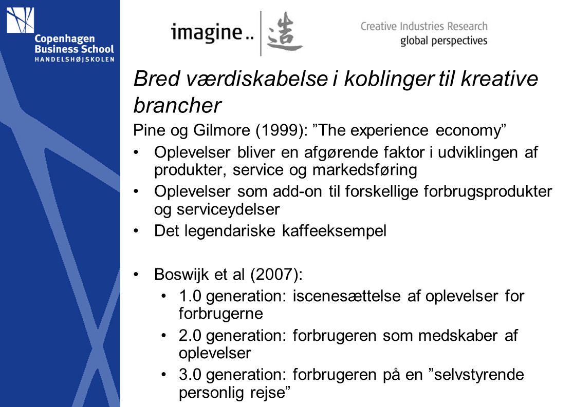 Bred værdiskabelse i koblinger til kreative brancher Pine og Gilmore (1999): The experience economy Oplevelser bliver en afgørende faktor i udviklingen af produkter, service og markedsføring Oplevelser som add-on til forskellige forbrugsprodukter og serviceydelser Det legendariske kaffeeksempel Boswijk et al (2007): 1.0 generation: iscenesættelse af oplevelser for forbrugerne 2.0 generation: forbrugeren som medskaber af oplevelser 3.0 generation: forbrugeren på en selvstyrende personlig rejse