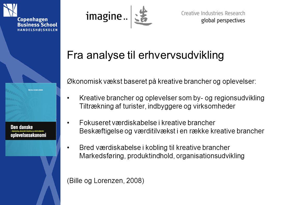 Fra analyse til erhvervsudvikling Økonomisk vækst baseret på kreative brancher og oplevelser: Kreative brancher og oplevelser som by- og regionsudvikling Tiltrækning af turister, indbyggere og virksomheder Fokuseret værdiskabelse i kreative brancher Beskæftigelse og værditilvækst i en række kreative brancher Bred værdiskabelse i kobling til kreative brancher Markedsføring, produktindhold, organisationsudvikling (Bille og Lorenzen, 2008)