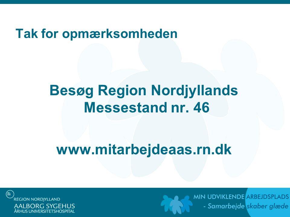 Tak for opmærksomheden Besøg Region Nordjyllands Messestand nr. 46 www.mitarbejdeaas.rn.dk