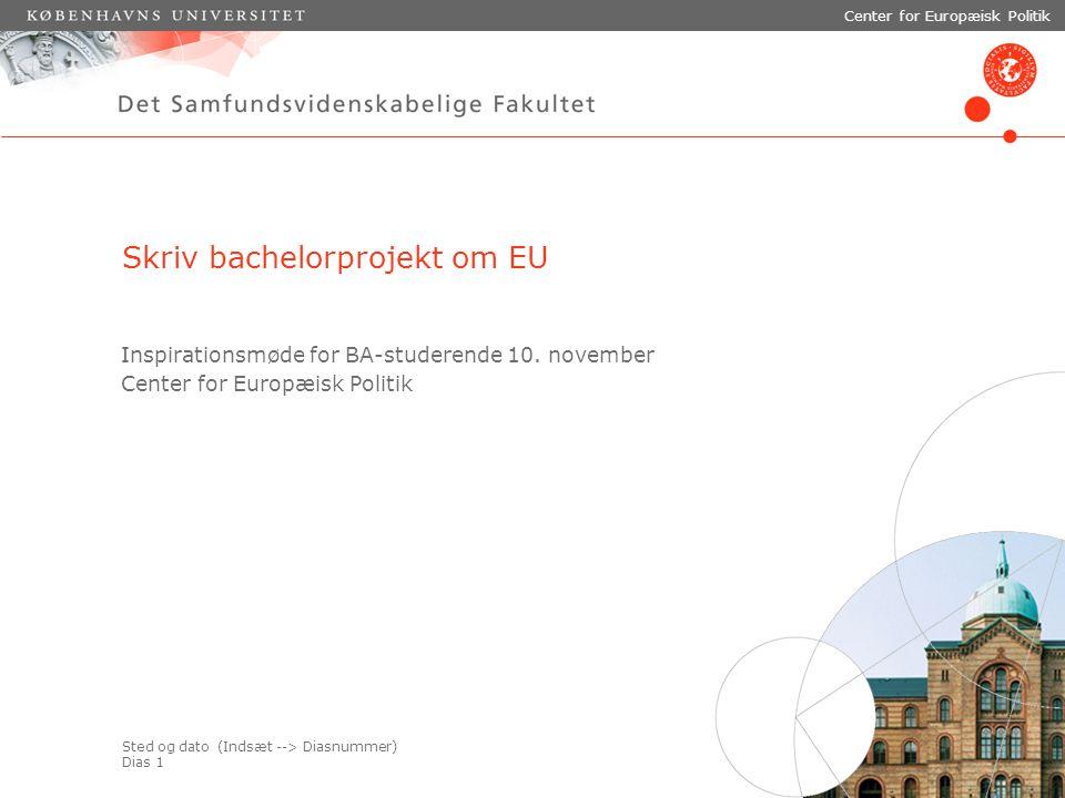 Sted og dato (Indsæt --> Diasnummer) Dias 1 Center for Europæisk Politik Skriv bachelorprojekt om EU Inspirationsmøde for BA-studerende 10.
