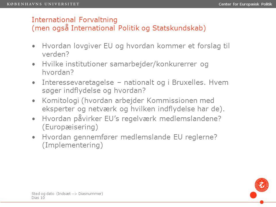 Sted og dato (Indsæt --> Diasnummer) Dias 10 Center for Europæisk Politik International Forvaltning (men også International Politik og Statskundskab) Hvordan lovgiver EU og hvordan kommer et forslag til verden.