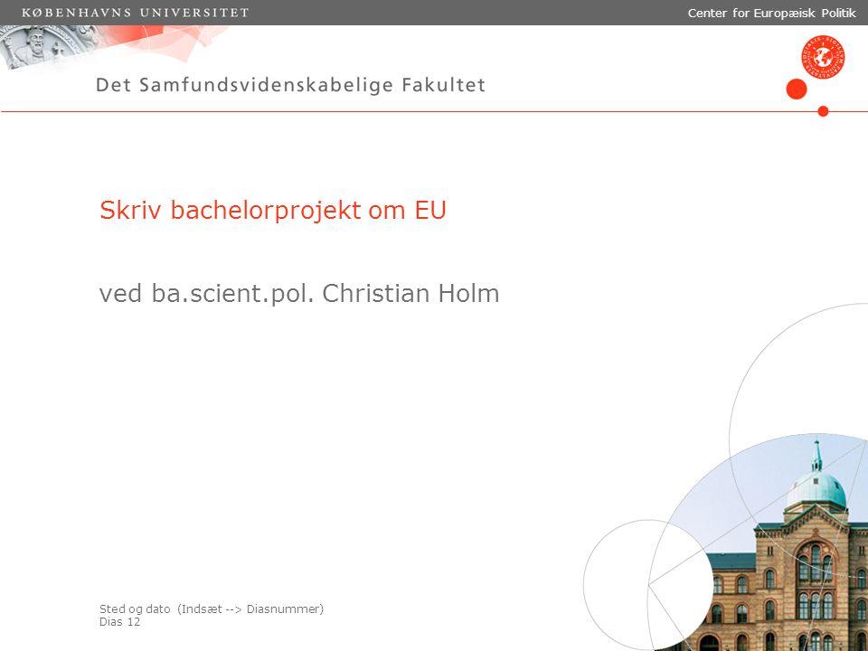 Sted og dato (Indsæt --> Diasnummer) Dias 12 Center for Europæisk Politik Skriv bachelorprojekt om EU ved ba.scient.pol.