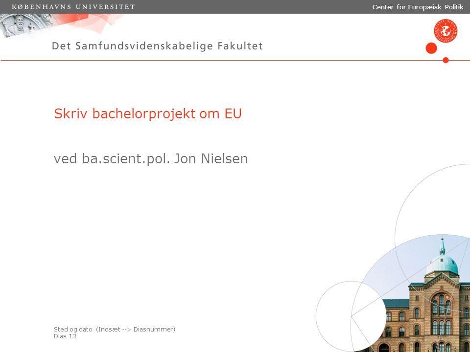 Sted og dato (Indsæt --> Diasnummer) Dias 13 Center for Europæisk Politik Skriv bachelorprojekt om EU ved ba.scient.pol.