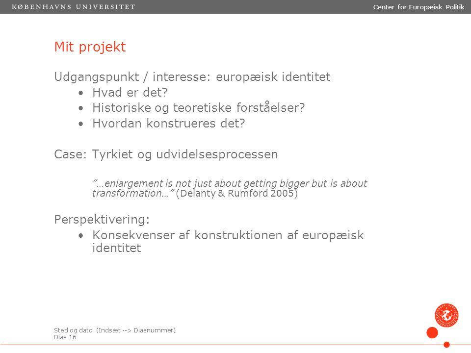 Sted og dato (Indsæt --> Diasnummer) Dias 16 Center for Europæisk Politik Mit projekt Udgangspunkt / interesse: europæisk identitet Hvad er det.