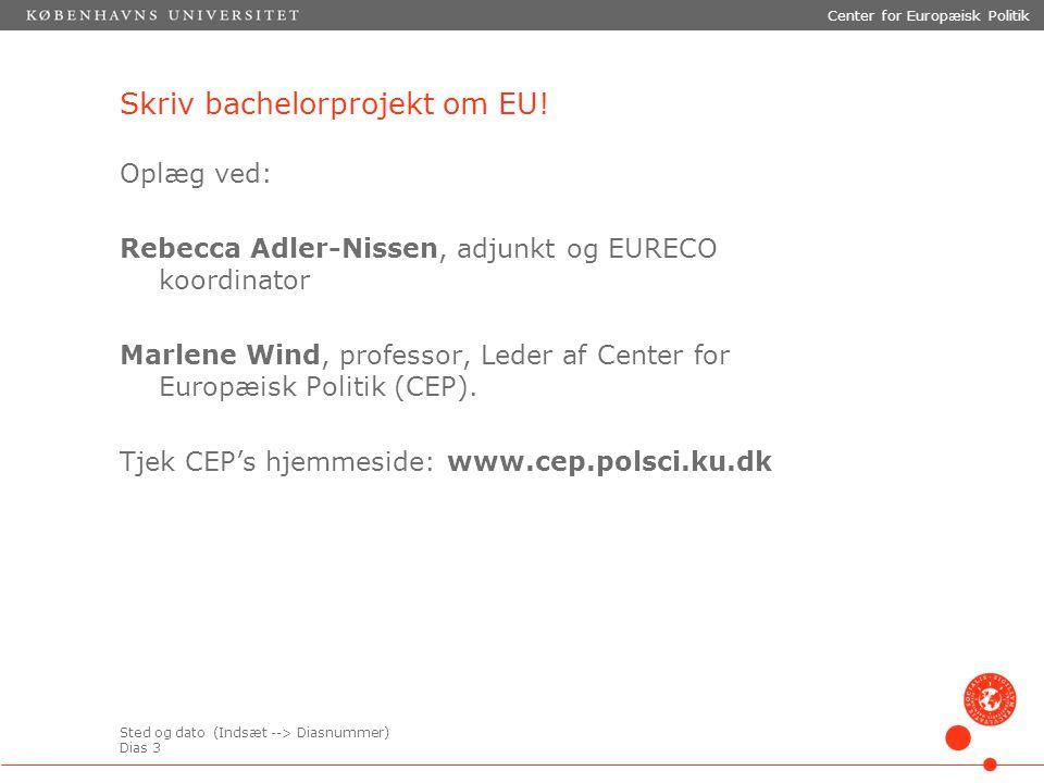 Sted og dato (Indsæt --> Diasnummer) Dias 3 Center for Europæisk Politik Skriv bachelorprojekt om EU.