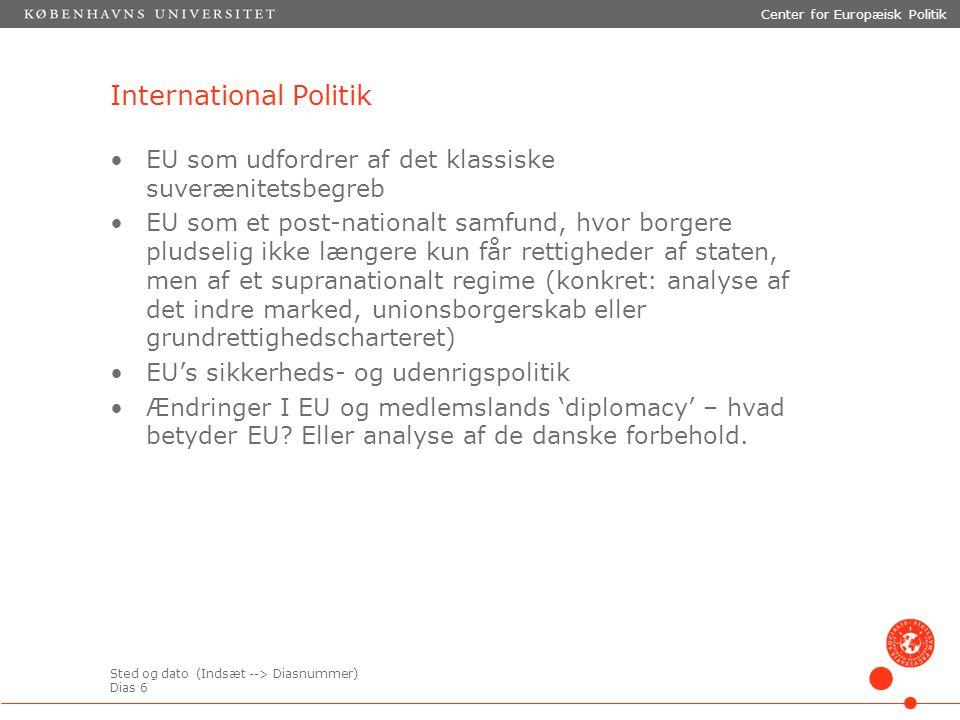 Sted og dato (Indsæt --> Diasnummer) Dias 6 Center for Europæisk Politik International Politik EU som udfordrer af det klassiske suverænitetsbegreb EU som et post-nationalt samfund, hvor borgere pludselig ikke længere kun får rettigheder af staten, men af et supranationalt regime (konkret: analyse af det indre marked, unionsborgerskab eller grundrettighedscharteret) EU's sikkerheds- og udenrigspolitik Ændringer I EU og medlemslands 'diplomacy' – hvad betyder EU.