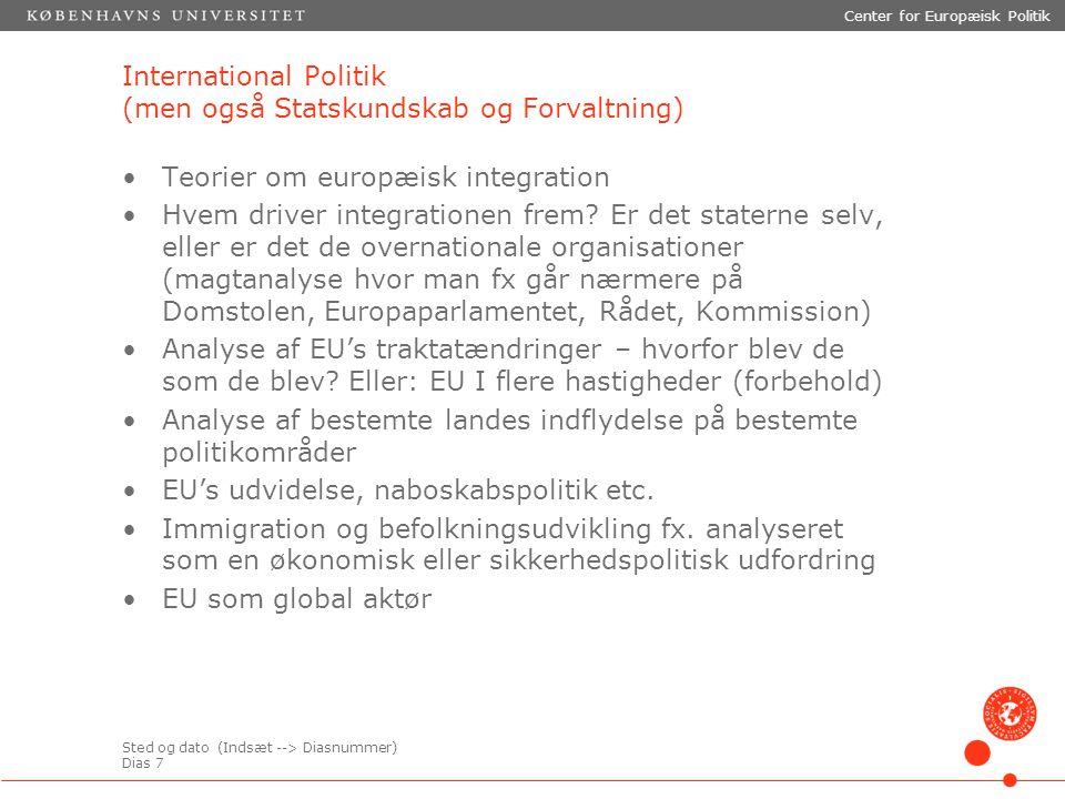 Sted og dato (Indsæt --> Diasnummer) Dias 7 Center for Europæisk Politik International Politik (men også Statskundskab og Forvaltning) Teorier om europæisk integration Hvem driver integrationen frem.