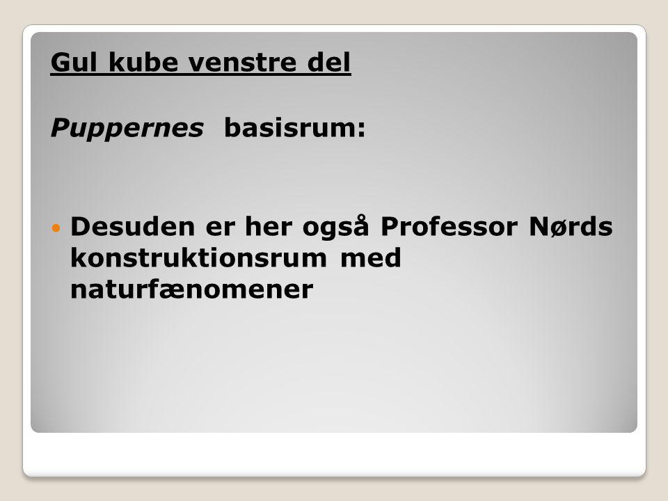 Gul kube venstre del Puppernes basisrum: Desuden er her også Professor Nørds konstruktionsrum med naturfænomener