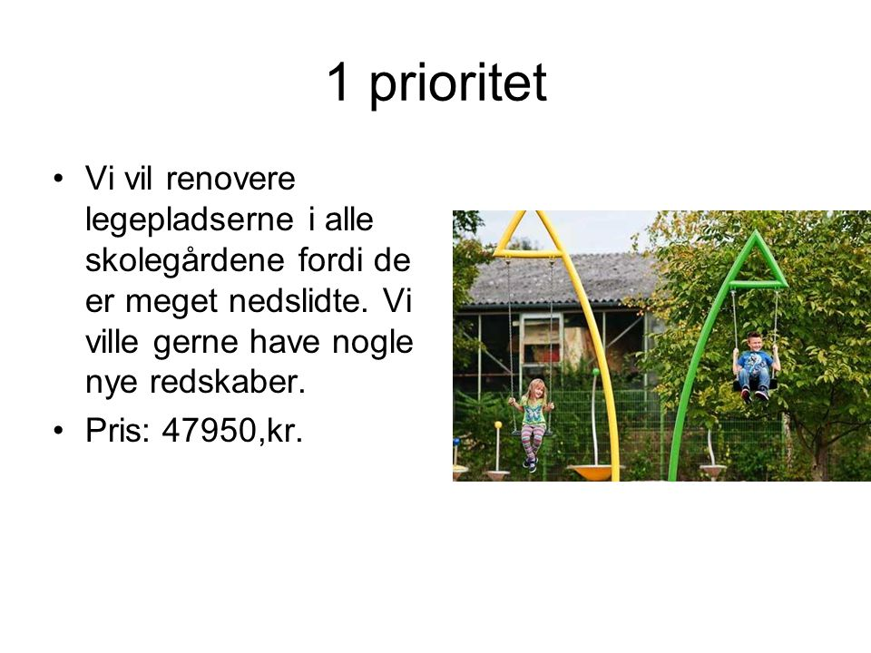 1 prioritet Vi vil renovere legepladserne i alle skolegårdene fordi de er meget nedslidte.