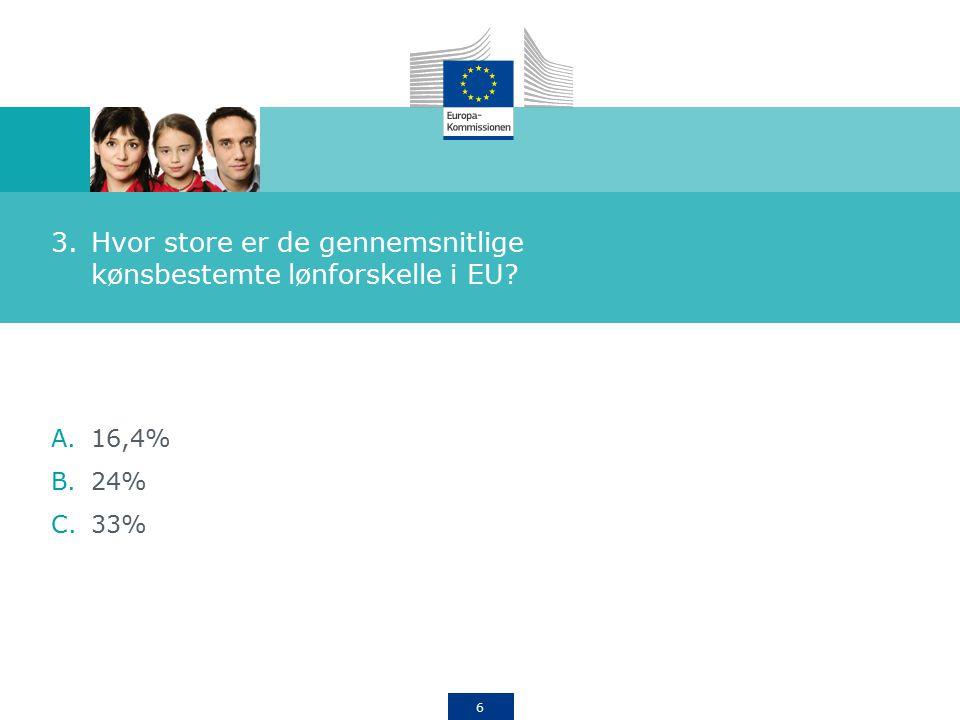 6 3.Hvor store er de gennemsnitlige kønsbestemte lønforskelle i EU A.16,4% B.24% C.33%