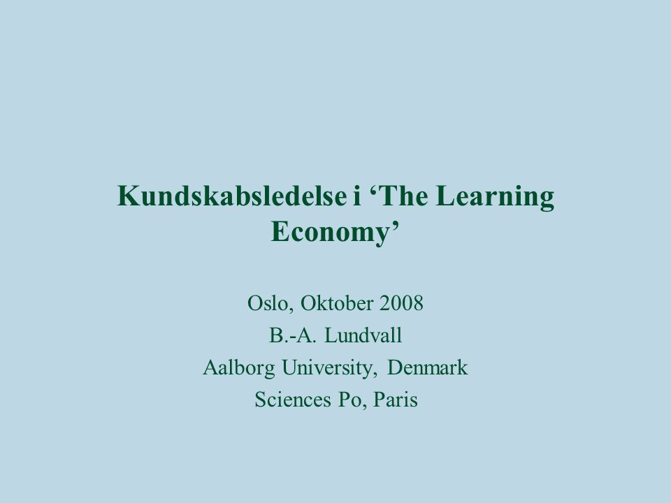 Kundskabsledelse i 'The Learning Economy' Oslo, Oktober 2008 B.-A.