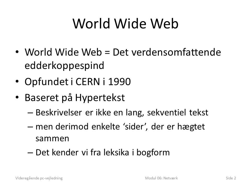 World Wide Web World Wide Web = Det verdensomfattende edderkoppespind Opfundet i CERN i 1990 Baseret på Hypertekst – Beskrivelser er ikke en lang, sekventiel tekst – men derimod enkelte 'sider', der er hægtet sammen – Det kender vi fra leksika i bogform Videregående pc-vejledningModul 06: NetværkSide 2