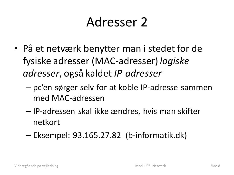 Adresser 2 På et netværk benytter man i stedet for de fysiske adresser (MAC-adresser) logiske adresser, også kaldet IP-adresser – pc'en sørger selv for at koble IP-adresse sammen med MAC-adressen – IP-adressen skal ikke ændres, hvis man skifter netkort – Eksempel: 93.165.27.82 (b-informatik.dk) Videregående pc-vejledningModul 06: NetværkSide 8