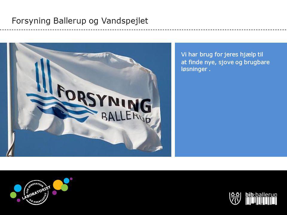 Forsyning Ballerup og Vandspejlet Vi har brug for jeres hjælp til at finde nye, sjove og brugbare løsninger.