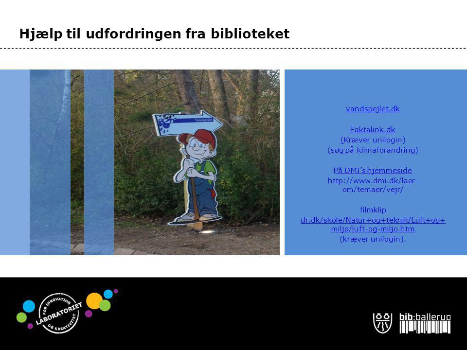 Hjælp til udfordringen fra biblioteket vandspejlet.dk Faktalink.dk (Kræver unilogin) (søg på klimaforandring) På DMI's hjemmeside http://www.dmi.dk/laer- om/temaer/vejr/ filmklip dr.dk/skole/Natur+og+teknik/Luft+og+ miljø/luft-og-miljo.htm (kræver unilogin).