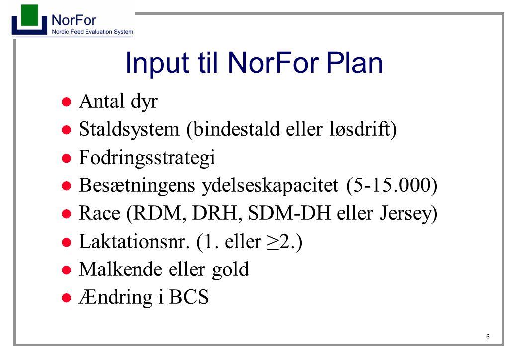 6 Input til NorFor Plan Antal dyr Staldsystem (bindestald eller løsdrift) Fodringsstrategi Besætningens ydelseskapacitet (5-15.000) Race (RDM, DRH, SDM-DH eller Jersey) Laktationsnr.