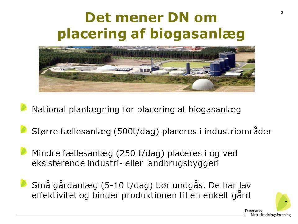 3 Det mener DN om placering af biogasanlæg National planlægning for placering af biogasanlæg Større fællesanlæg (500t/dag) placeres i industriområder Mindre fællesanlæg (250 t/dag) placeres i og ved eksisterende industri- eller landbrugsbyggeri Små gårdanlæg (5-10 t/dag) bør undgås.