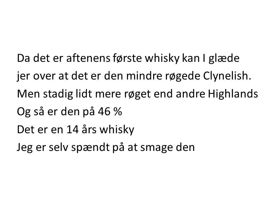Da det er aftenens første whisky kan I glæde jer over at det er den mindre røgede Clynelish.