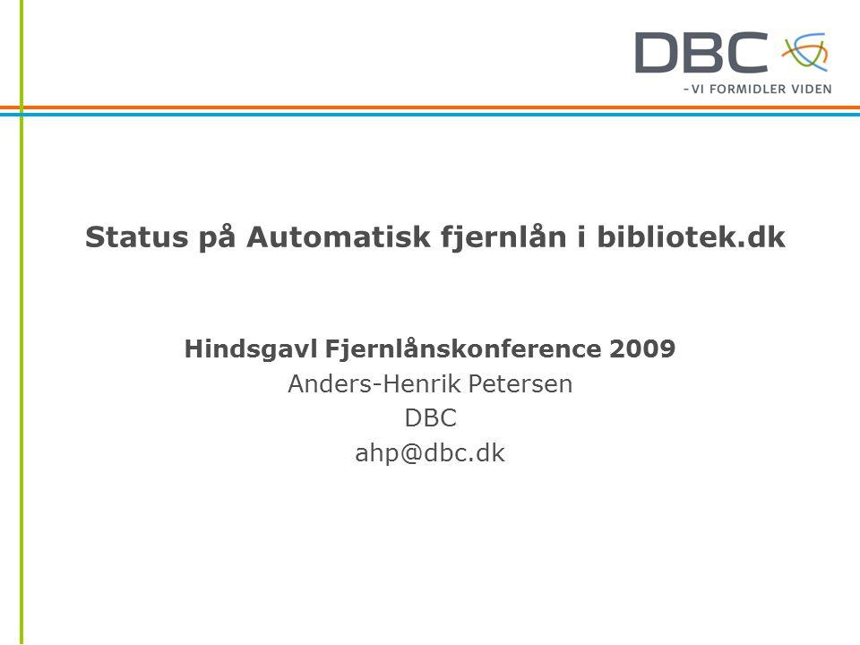 Status på Automatisk fjernlån i bibliotek.dk Hindsgavl Fjernlånskonference 2009 Anders-Henrik Petersen DBC ahp@dbc.dk