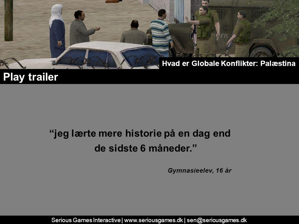 Serious Games Interactive | www.seriousgames.dk | sen@seriousgames.dk jeg lærte mere historie på en dag end de sidste 6 måneder. Gymnasieelev, 16 år Play trailer Hvad er Globale Konflikter: Palæstina