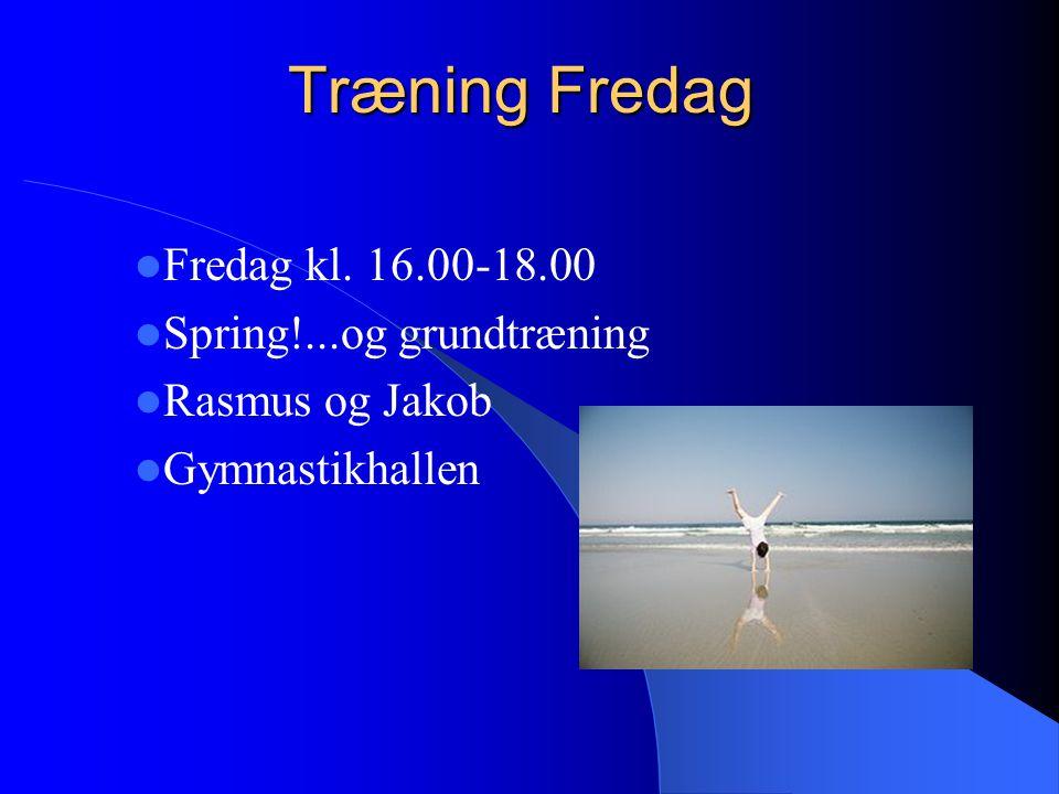 Træning Fredag Fredag kl. 16.00-18.00 Spring!...og grundtræning Rasmus og Jakob Gymnastikhallen