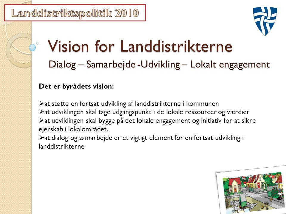 Vision for Landdistrikterne Dialog – Samarbejde -Udvikling – Lokalt engagement Det er byrådets vision:  at støtte en fortsat udvikling af landdistrikterne i kommunen  at udviklingen skal tage udgangspunkt i de lokale ressourcer og værdier  at udviklingen skal bygge på det lokale engagement og initiativ for at sikre ejerskab i lokalområdet.