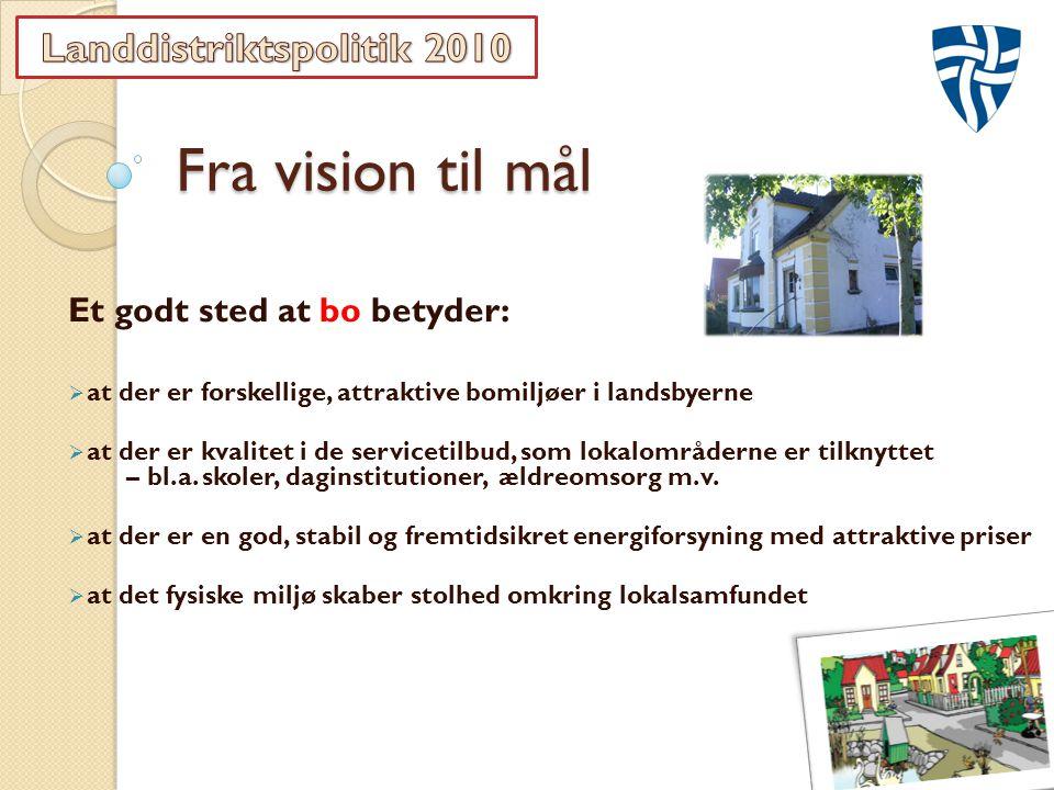 Fra vision til mål Et godt sted at bo betyder:  at der er forskellige, attraktive bomiljøer i landsbyerne  at der er kvalitet i de servicetilbud, som lokalområderne er tilknyttet – bl.a.