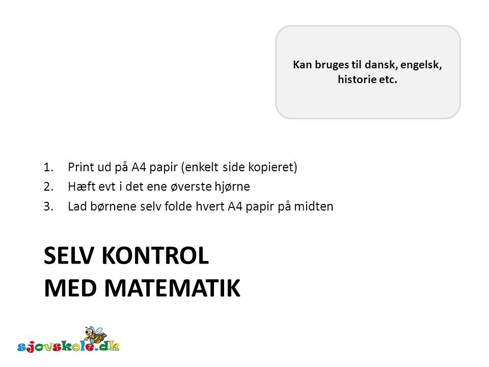 SELV KONTROL MED MATEMATIK 1.Print ud på A4 papir (enkelt side kopieret) 2.Hæft evt i det ene øverste hjørne 3.Lad børnene selv folde hvert A4 papir på midten Kan bruges til dansk, engelsk, historie etc.