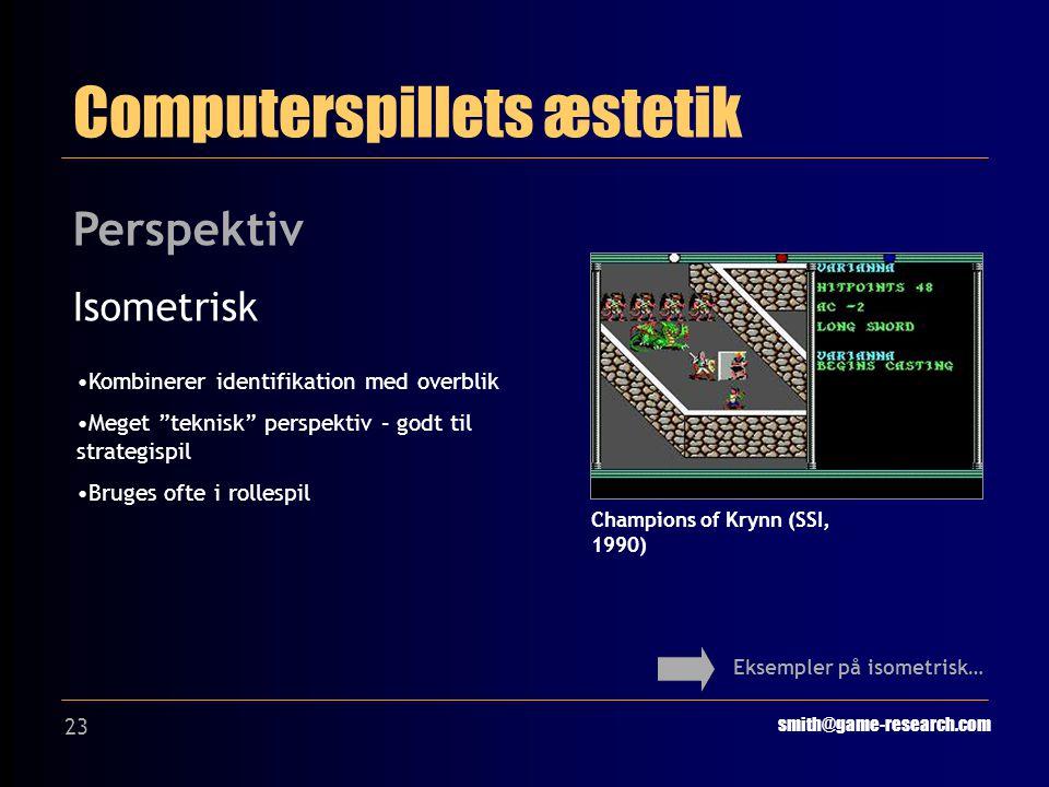 23 Computerspillets æstetik smith@game-research.com Perspektiv Isometrisk Eksempler på isometrisk… Champions of Krynn (SSI, 1990) Kombinerer identifikation med overblik Meget teknisk perspektiv – godt til strategispil Bruges ofte i rollespil