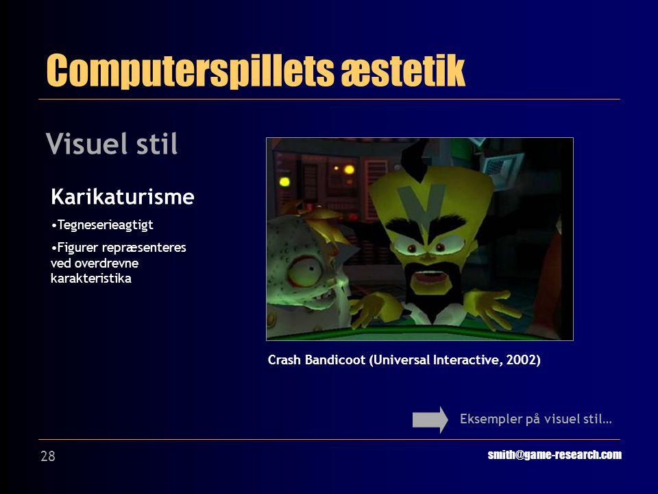 28 Computerspillets æstetik smith@game-research.com Visuel stil Eksempler på visuel stil… Crash Bandicoot (Universal Interactive, 2002) Karikaturisme Tegneserieagtigt Figurer repræsenteres ved overdrevne karakteristika
