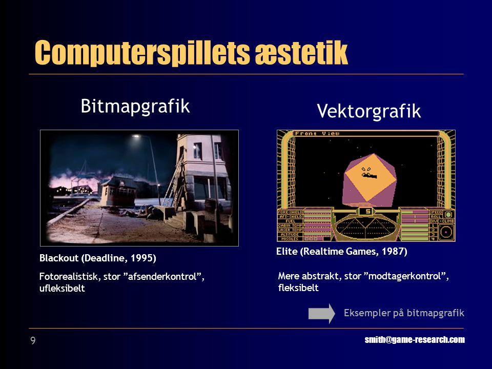 9 Computerspillets æstetik smith@game-research.com Bitmapgrafik Vektorgrafik Blackout (Deadline, 1995) Elite (Realtime Games, 1987) Fotorealistisk, stor afsenderkontrol , ufleksibelt Mere abstrakt, stor modtagerkontrol , fleksibelt Eksempler på bitmapgrafik