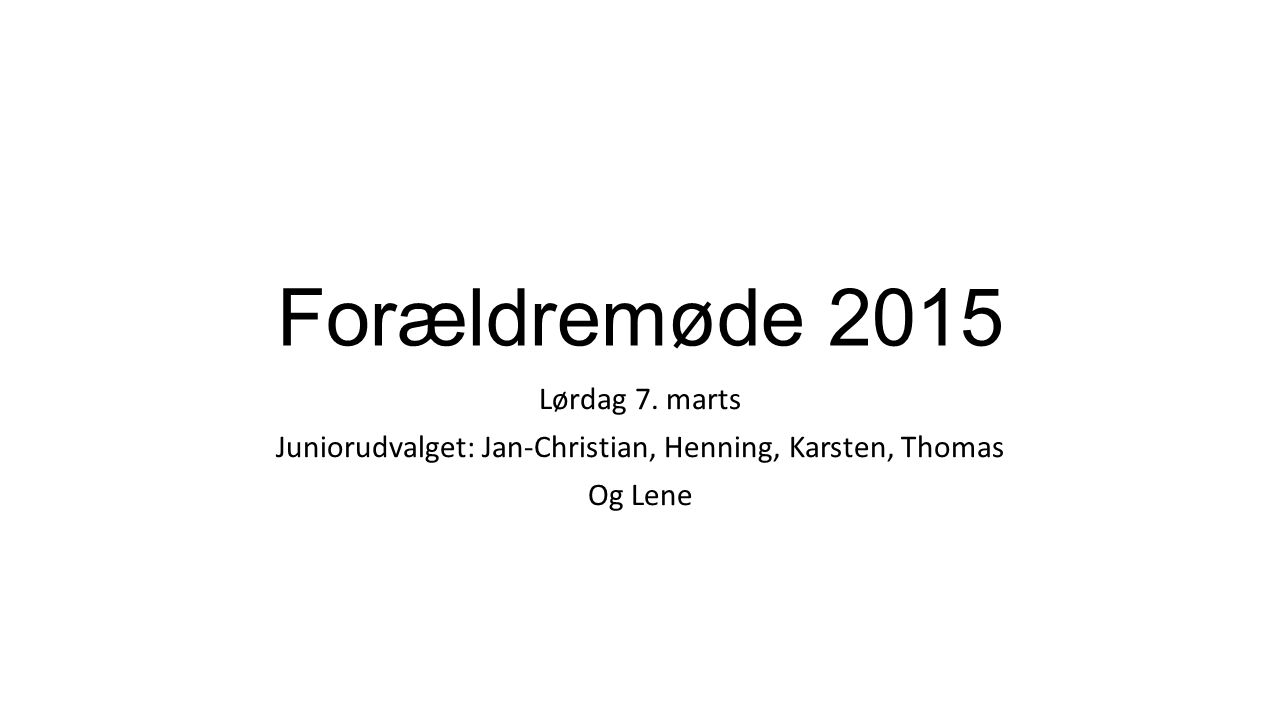 Forældremøde 2015 Lørdag 7. marts Juniorudvalget: Jan-Christian, Henning, Karsten, Thomas Og Lene